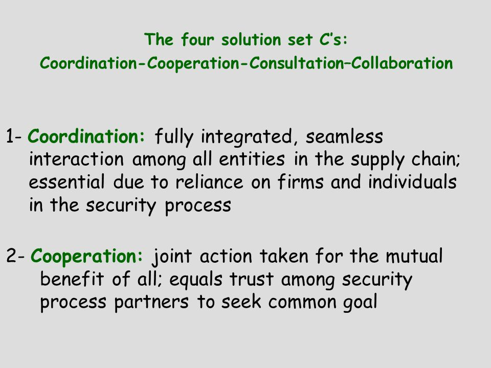 The four solution set C's: Coordination-Cooperation-Consultation–Collaboration 1- Coordination: fully integrated, seamless interaction among all entities in the supply chain; essential due to reliance on firms and individuals in the security process 2- Cooperation: joint action taken for the mutual benefit of all; equals trust among security process partners to seek common goal
