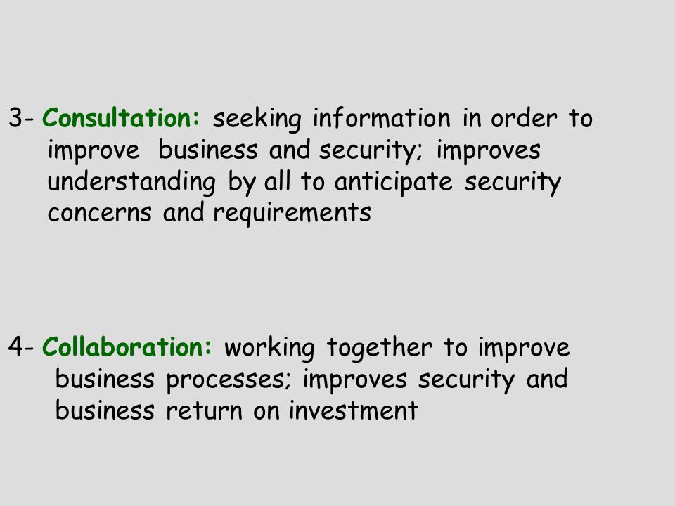 3- Consultation: seeking information in order to improve business and security; improves understanding by all to anticipate security concerns and requirements 4- Collaboration: working together to improve business processes; improves security and business return on investment