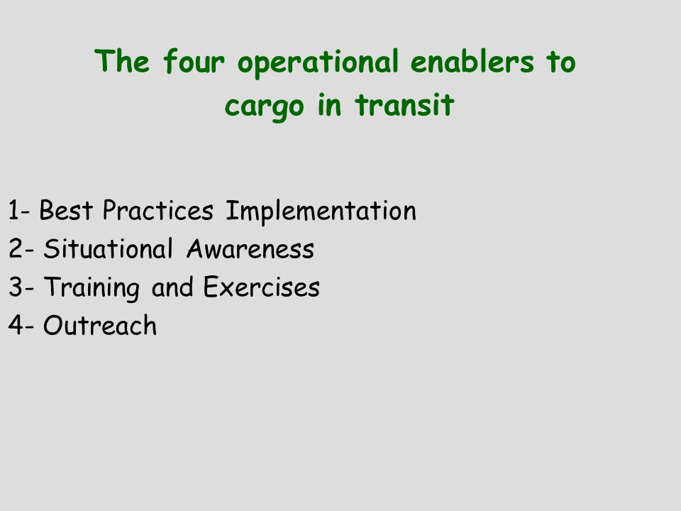 The four operational enablers to cargo in transit 1- Best Practices Implementation 2- Situational Awareness 3- Training and Exercises 4- Outreach