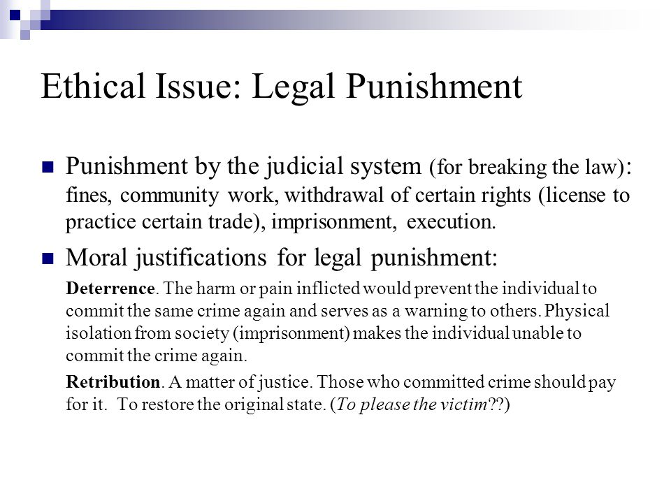 Ethical Issue: Legal Punishment Punishment by the judicial system (for breaking the law) : fines, community work, withdrawal of certain rights (license to practice certain trade), imprisonment, execution.