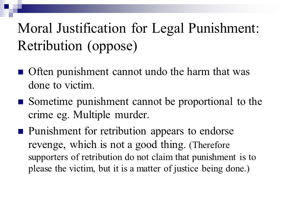 Moral Justification for Legal Punishment: Retribution (oppose) Often punishment cannot undo the harm that was done to victim.