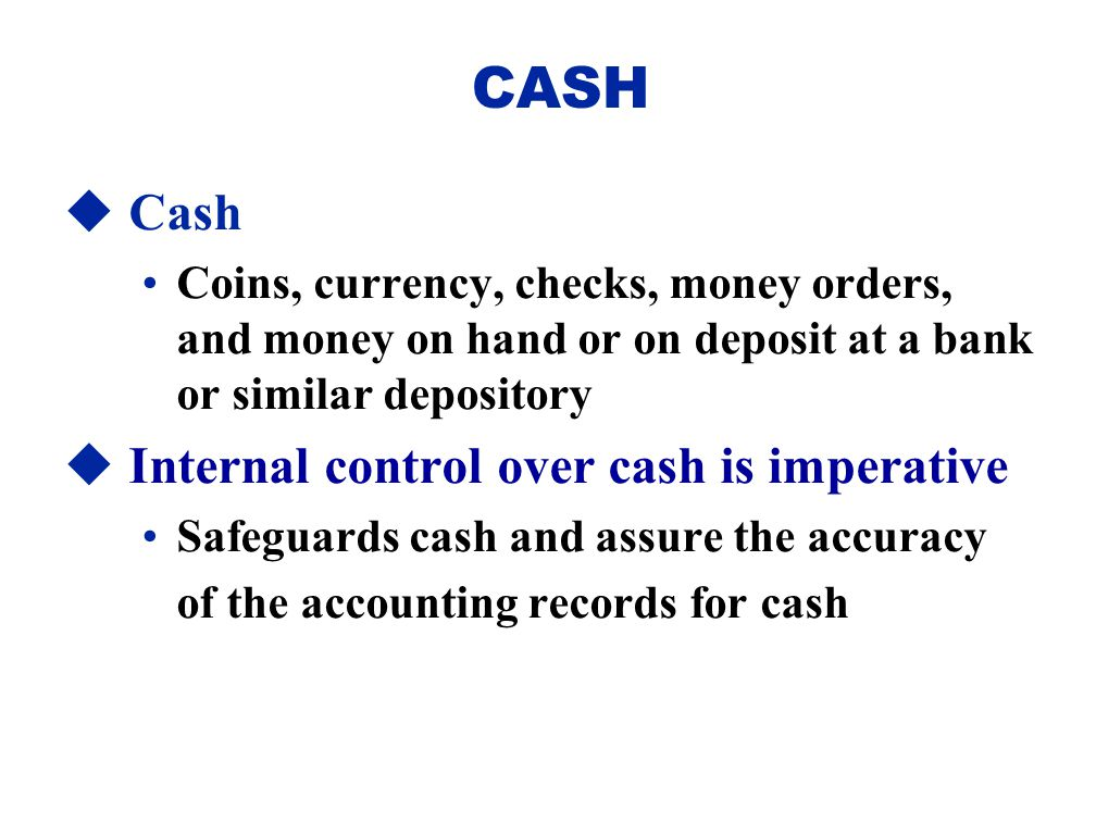  Cash Coins, currency, checks, money orders, and money on hand or on deposit at a bank or similar depository  Internal control over cash is imperati