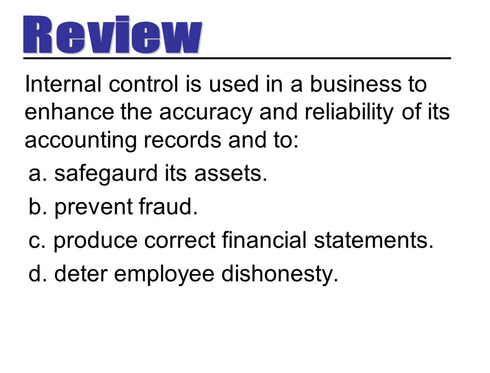 Internal control is used in a business to enhance the accuracy and reliability of its accounting records and to: a. safegaurd its assets. b. prevent f