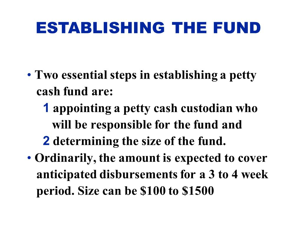 ESTABLISHING THE FUND Two essential steps in establishing a petty cash fund are: 1 appointing a petty cash custodian who will be responsible for the f