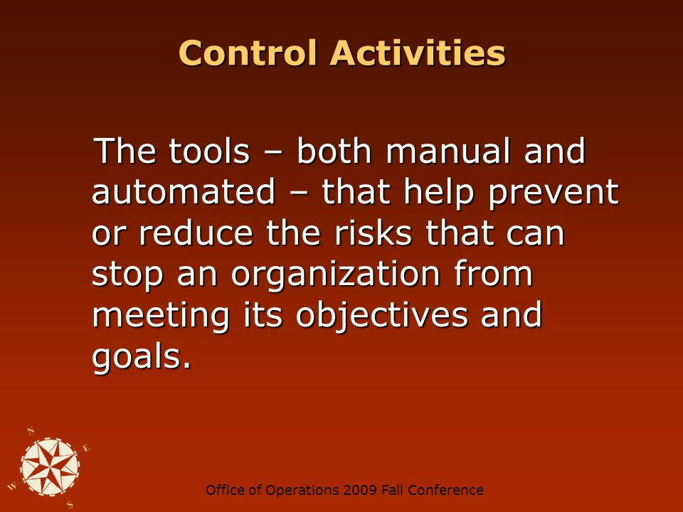 Office of Operations 2009 Fall Conference Control Activities The tools – both manual and automated – that help prevent or reduce the risks that can stop an organization from meeting its objectives and goals.