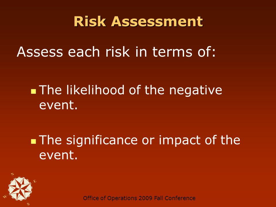 Office of Operations 2009 Fall Conference Risk Assessment Assess each risk in terms of: The likelihood of the negative event.