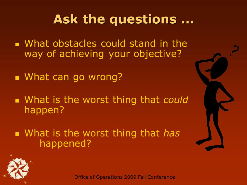 Office of Operations 2009 Fall Conference Ask the questions … What obstacles could stand in the way of achieving your objective.
