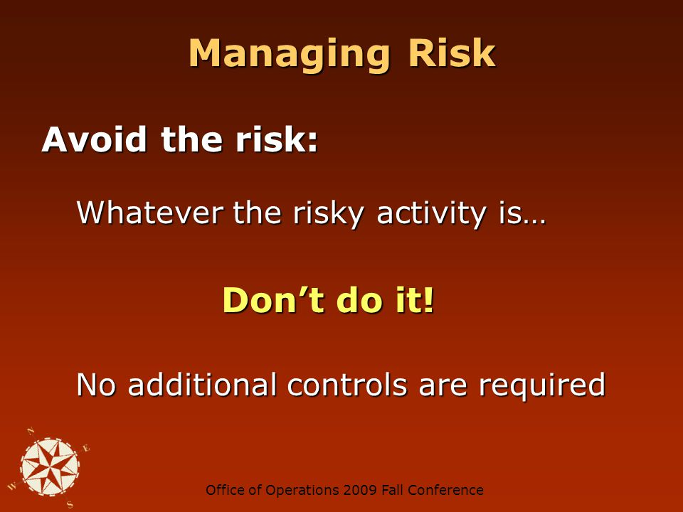 Office of Operations 2009 Fall Conference Managing Risk Avoid the risk: Whatever the risky activity is… Don't do it.