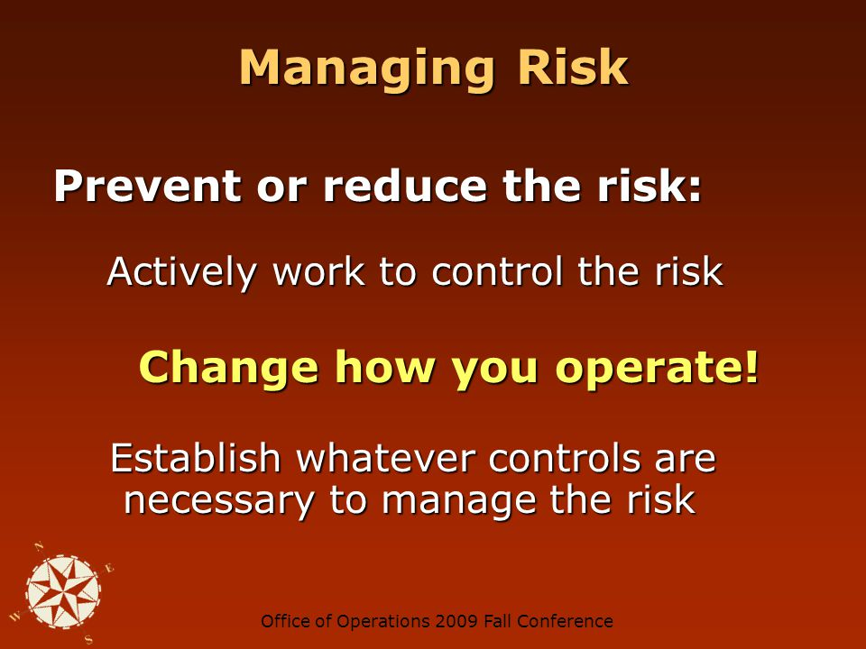 Office of Operations 2009 Fall Conference Managing Risk Prevent or reduce the risk: Actively work to control the risk Actively work to control the risk Change how you operate.