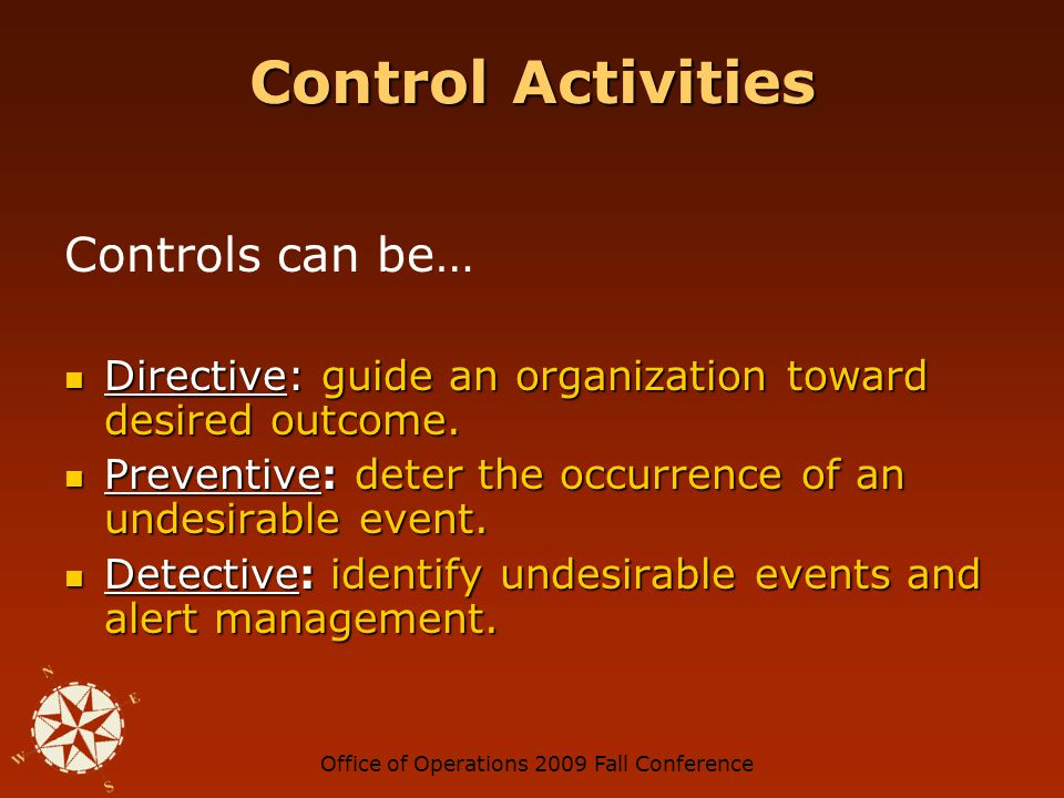 Office of Operations 2009 Fall Conference Control Activities Controls can be… Directive: guide an organization toward desired outcome.