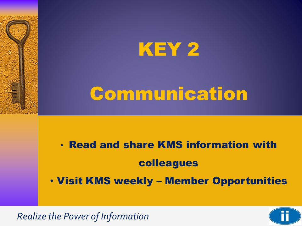 Realize the Power of Information KEY 2 Communication Read and share KMS information with colleagues Visit KMS weekly – Member Opportunities