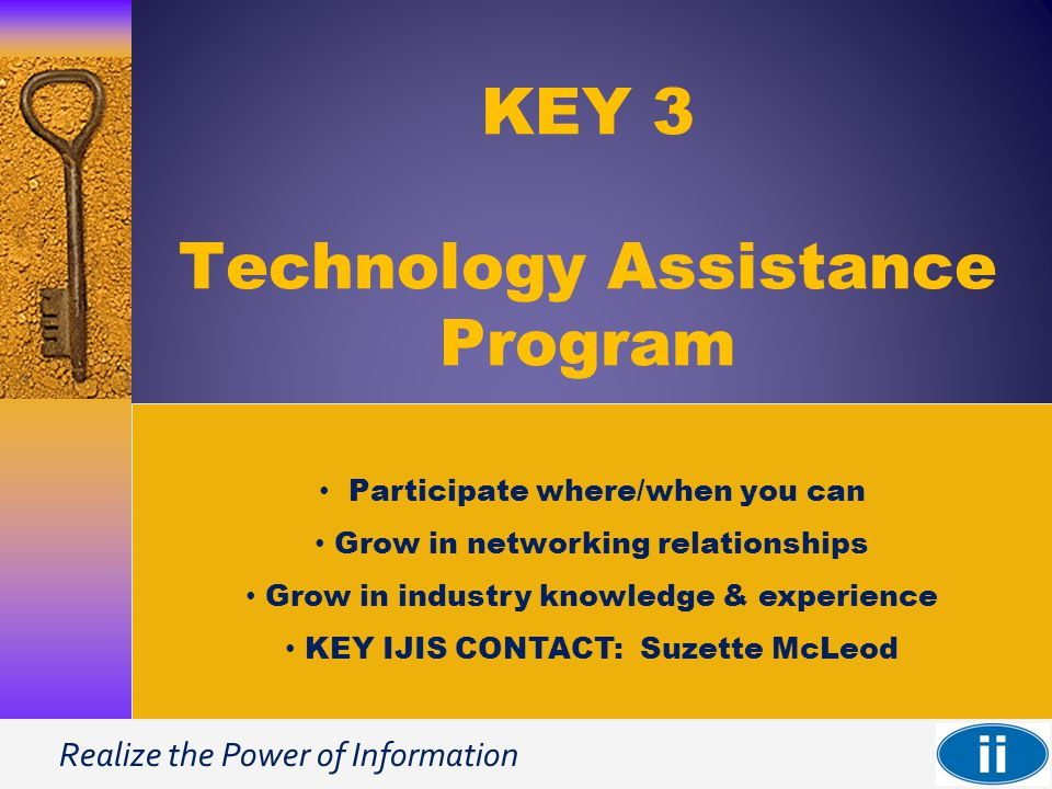 Realize the Power of Information KEY 3 Technology Assistance Program Participate where/when you can Grow in networking relationships Grow in industry knowledge & experience KEY IJIS CONTACT: Suzette McLeod