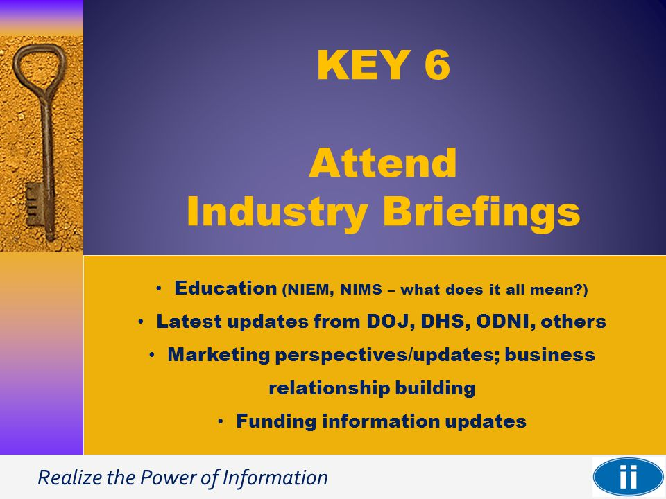 Realize the Power of Information KEY 6 Attend Industry Briefings Education (NIEM, NIMS – what does it all mean ) Latest updates from DOJ, DHS, ODNI, others Marketing perspectives/updates; business relationship building Funding information updates