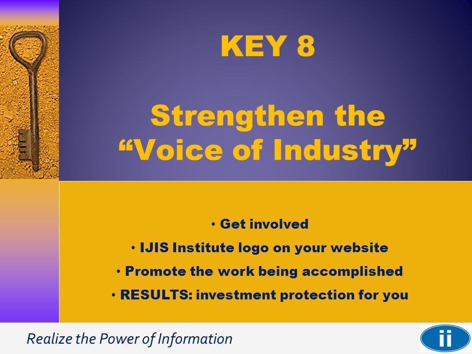 Realize the Power of Information KEY 8 Strengthen the Voice of Industry Get involved IJIS Institute logo on your website Promote the work being accomplished RESULTS: investment protection for you
