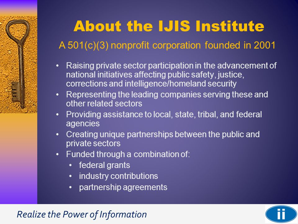 Realize the Power of Information About the IJIS Institute Raising private sector participation in the advancement of national initiatives affecting public safety, justice, corrections and intelligence/homeland security Representing the leading companies serving these and other related sectors Providing assistance to local, state, tribal, and federal agencies Creating unique partnerships between the public and private sectors Funded through a combination of: federal grants industry contributions partnership agreements A 501(c)(3) nonprofit corporation founded in 2001