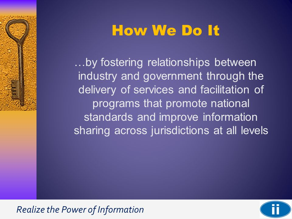 Realize the Power of Information How We Do It …by fostering relationships between industry and government through the delivery of services and facilitation of programs that promote national standards and improve information sharing across jurisdictions at all levels