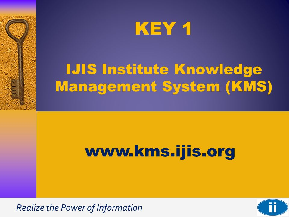 Realize the Power of Information KEY 1 IJIS Institute Knowledge Management System (KMS) www.kms.ijis.org