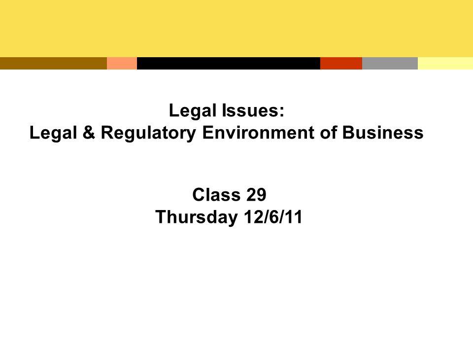 Legal Issues: Legal & Regulatory Environment of Business Class 29 Thursday 12/6/11