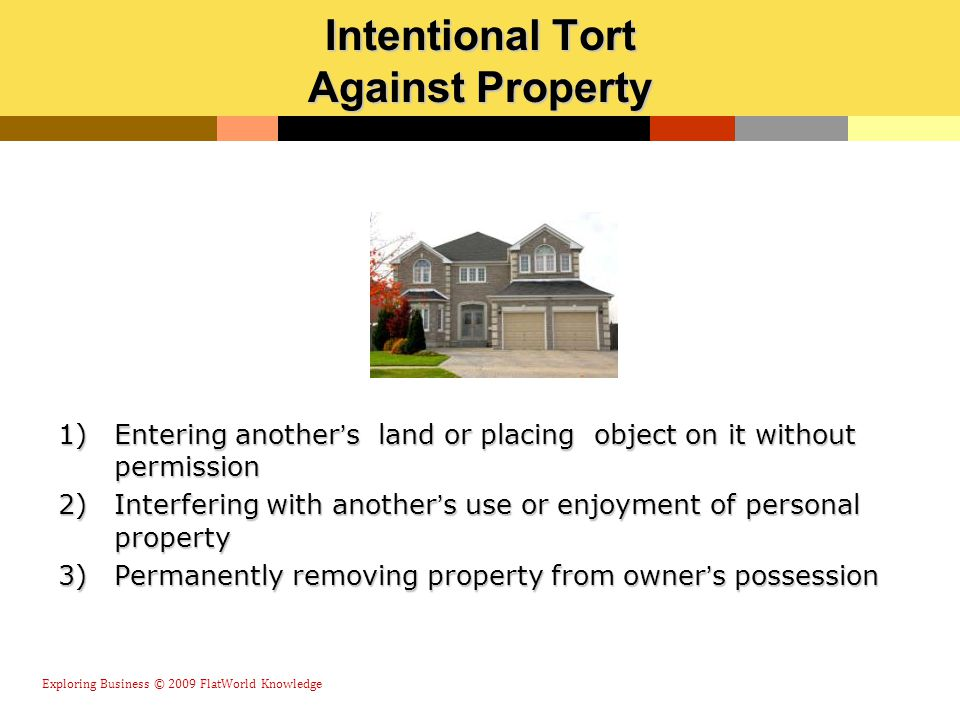 Intentional Tort Against Property 1)Entering another's land or placing object on it without permission 2)Interfering with another's use or enjoyment o