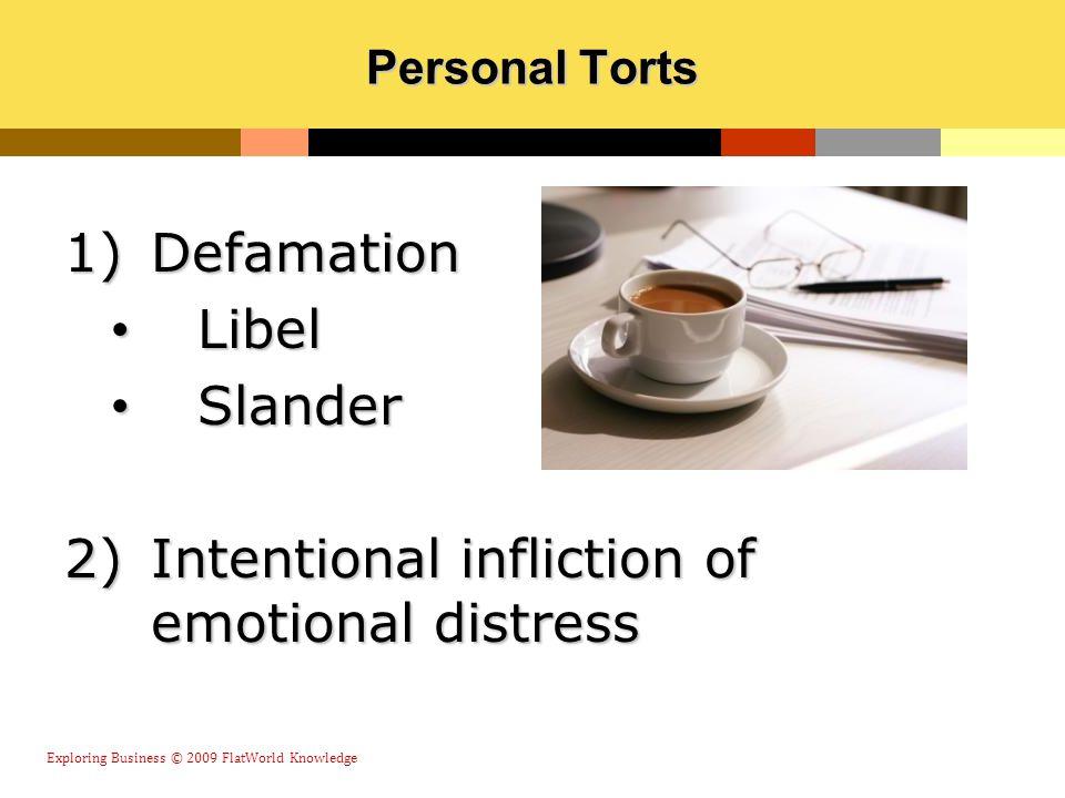 Personal Torts 1)Defamation Libel Libel Slander Slander 2)Intentional infliction of emotional distress Exploring Business © 2009 FlatWorld Knowledge
