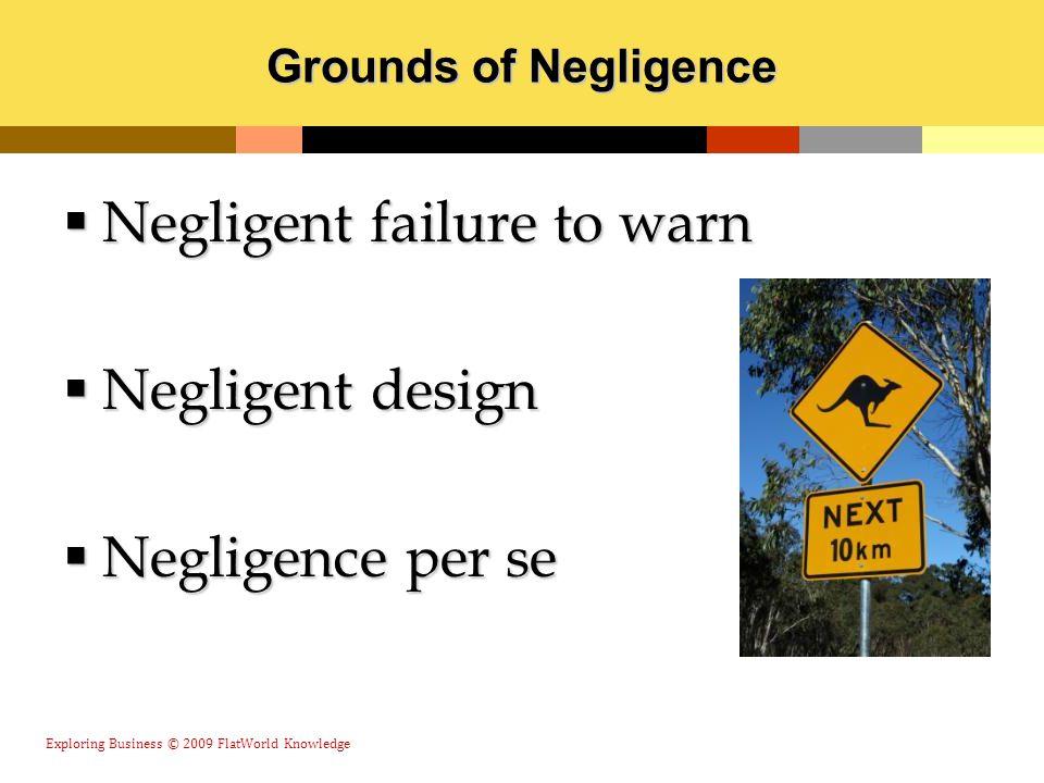 Grounds of Negligence  Negligent failure to warn  Negligent design  Negligence per se Exploring Business © 2009 FlatWorld Knowledge