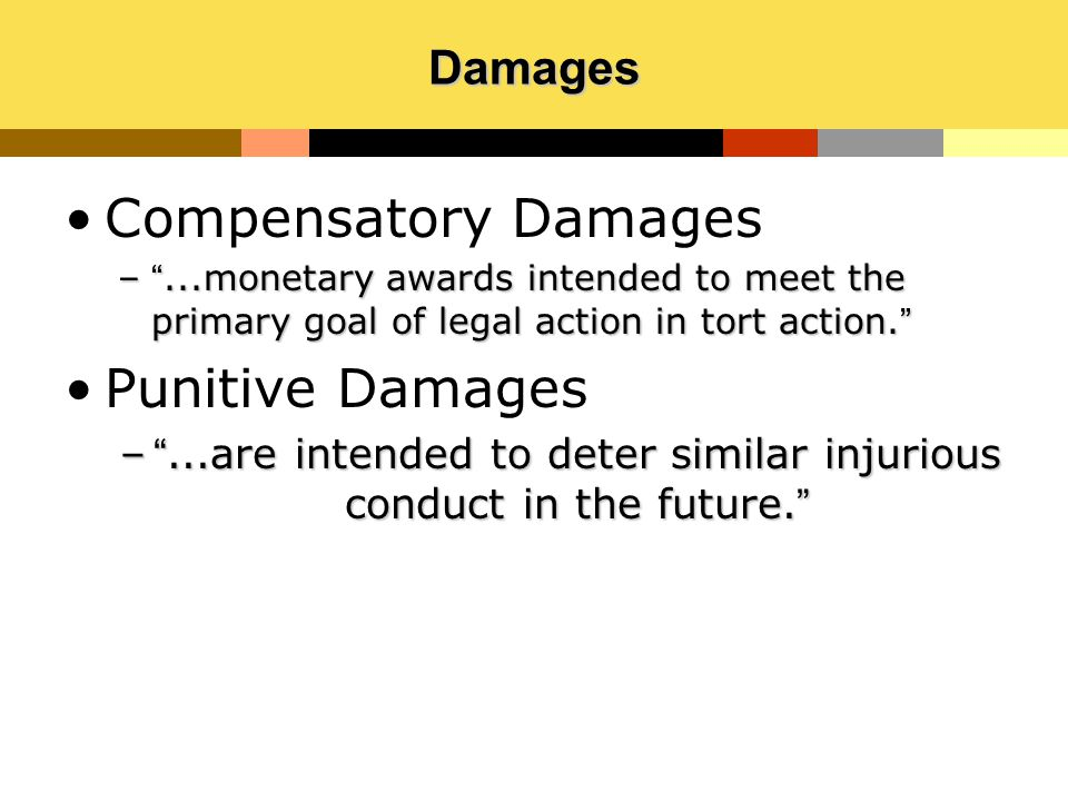 """Damages Compensatory Damages –""""...monetary awards intended to meet the primary goal of legal action in tort action."""" Punitive Damages –""""...are intende"""