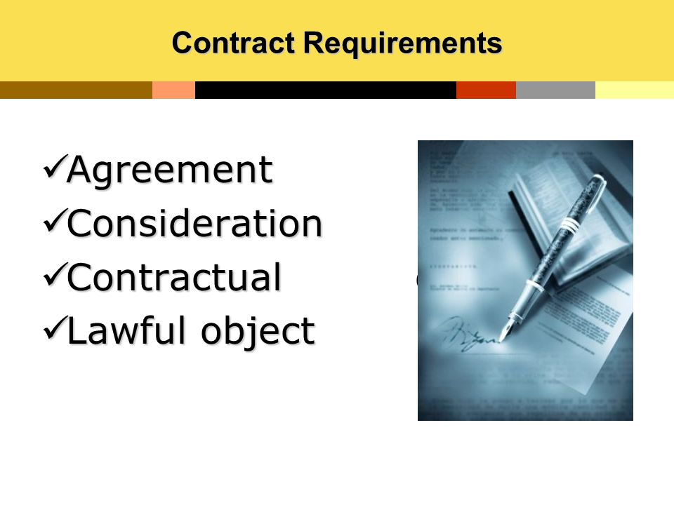 Contract Requirements Agreement Agreement Consideration Consideration Contractual capacity Contractual capacity Lawful object Lawful object