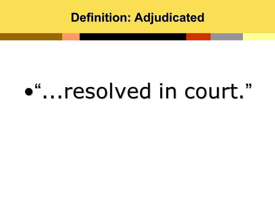 """Definition: Adjudicated """"...resolved in court.""""""""...resolved in court."""""""