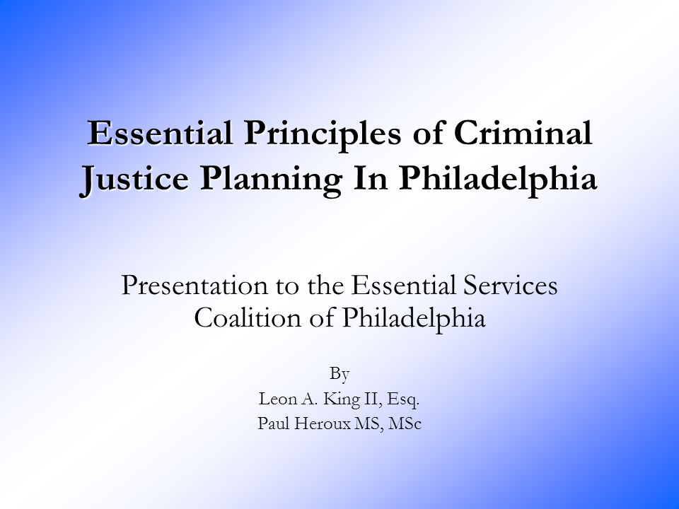 Essential Principles of Criminal Justice Planning In Philadelphia Presentation to the Essential Services Coalition of Philadelphia By Leon A. King II,