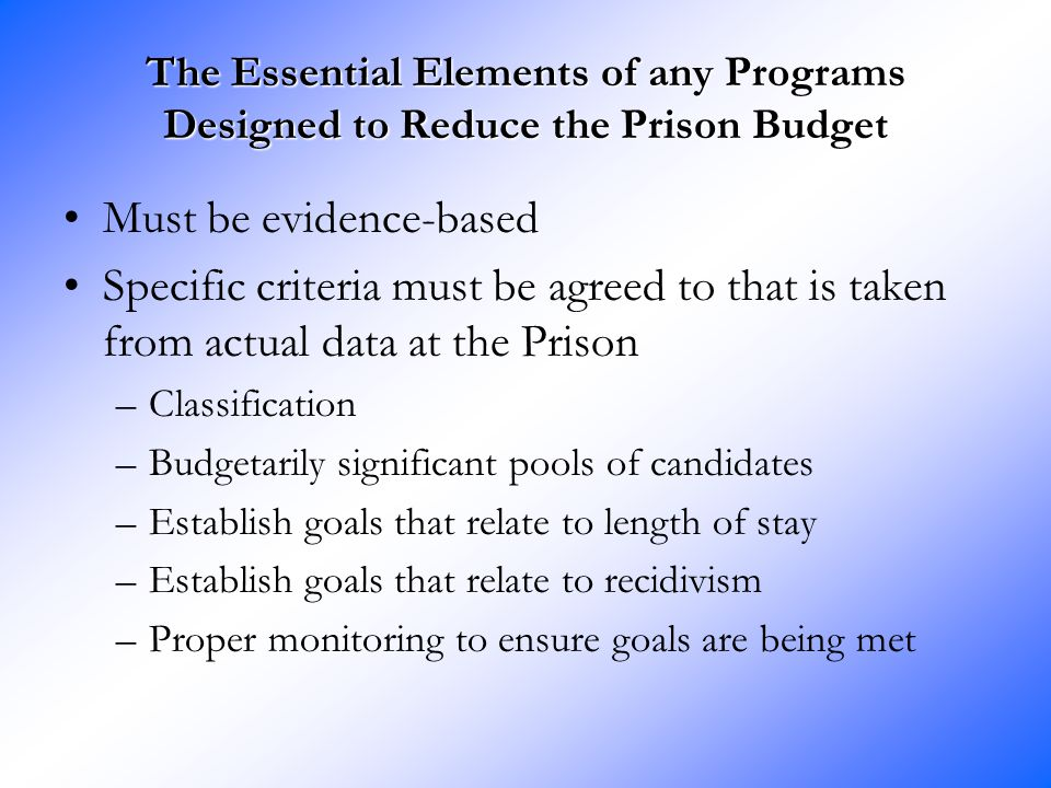 The Essential Elements of any Programs Designed to Reduce the Prison Budget Must be evidence-based Specific criteria must be agreed to that is taken from actual data at the Prison –Classification –Budgetarily significant pools of candidates –Establish goals that relate to length of stay –Establish goals that relate to recidivism –Proper monitoring to ensure goals are being met