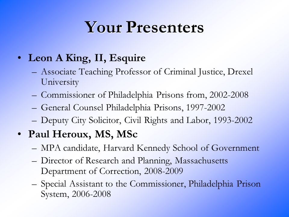 Your Presenters Leon A King, II, Esquire –Associate Teaching Professor of Criminal Justice, Drexel University –Commissioner of Philadelphia Prisons from, 2002-2008 –General Counsel Philadelphia Prisons, 1997-2002 –Deputy City Solicitor, Civil Rights and Labor, 1993-2002 Paul Heroux, MS, MSc –MPA candidate, Harvard Kennedy School of Government –Director of Research and Planning, Massachusetts Department of Correction, 2008-2009 –Special Assistant to the Commissioner, Philadelphia Prison System, 2006-2008