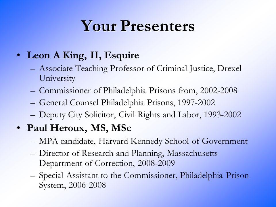 Your Presenters Leon A King, II, Esquire –Associate Teaching Professor of Criminal Justice, Drexel University –Commissioner of Philadelphia Prisons fr