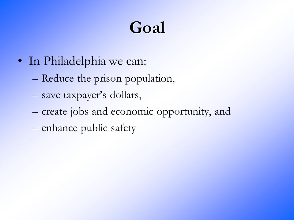 Goal In Philadelphia we can: –Reduce the prison population, –save taxpayer's dollars, –create jobs and economic opportunity, and –enhance public safety