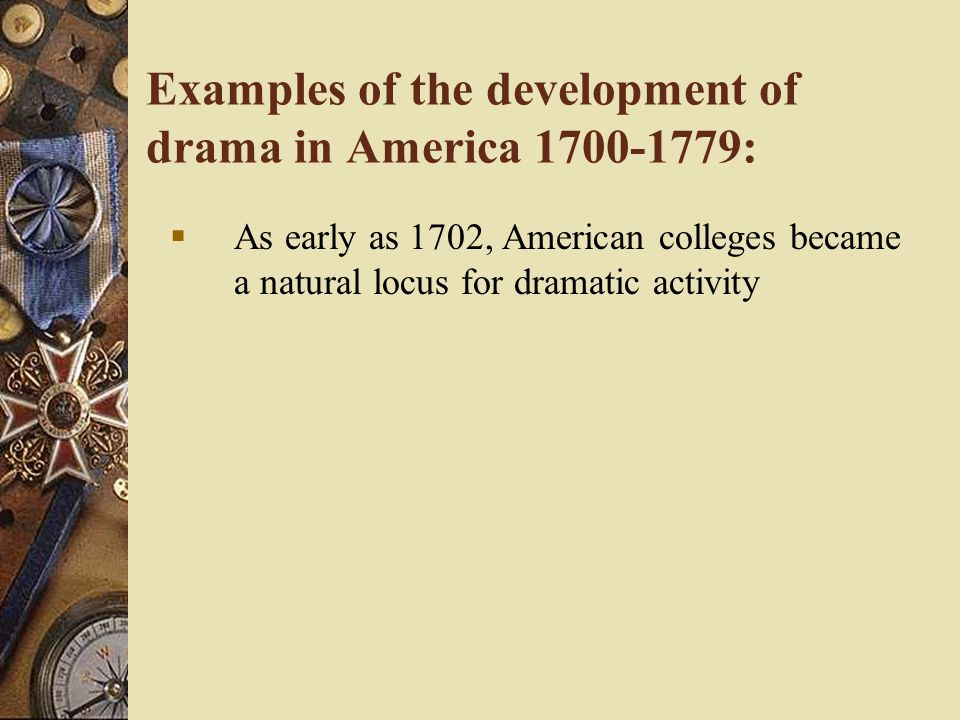 Examples of the development of drama in America 1700-1779:  As early as 1702, American colleges became a natural locus for dramatic activity
