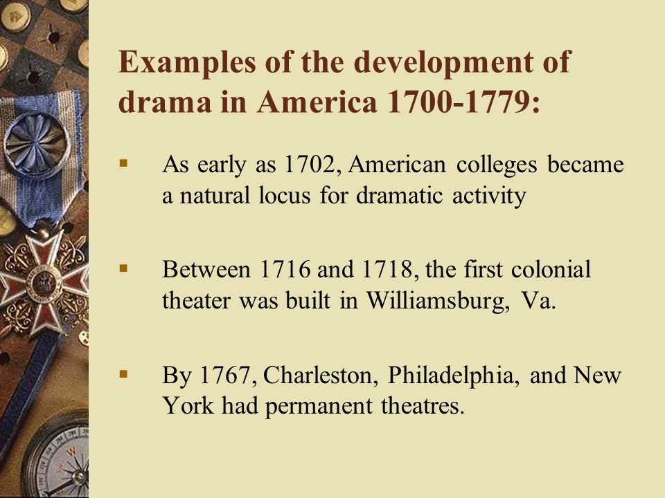 Examples of the development of drama in America 1700-1779:  As early as 1702, American colleges became a natural locus for dramatic activity  Between 1716 and 1718, the first colonial theater was built in Williamsburg, Va.