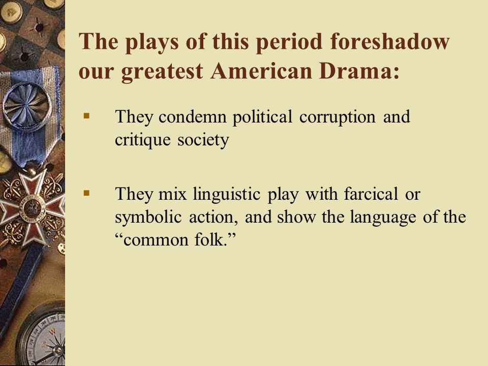 The plays of this period foreshadow our greatest American Drama:  They condemn political corruption and critique society  They mix linguistic play with farcical or symbolic action, and show the language of the common folk.