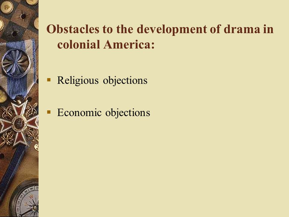 Obstacles to the development of drama in colonial America:  Religious objections  Economic objections