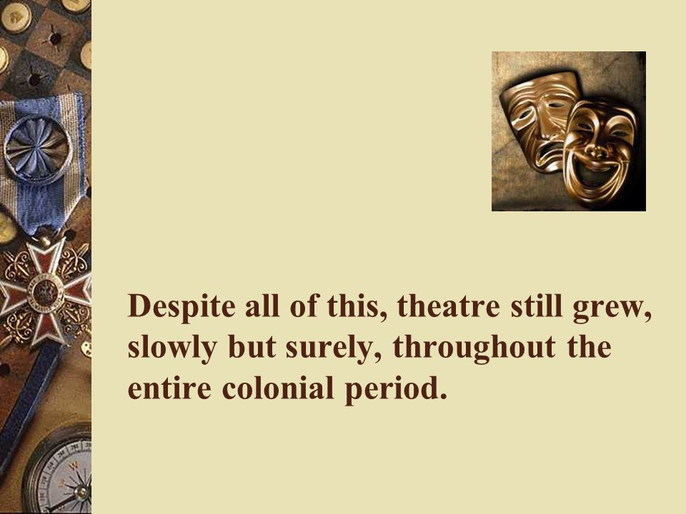 Despite all of this, theatre still grew, slowly but surely, throughout the entire colonial period.