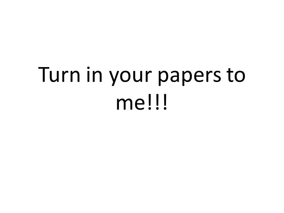 Turn in your papers to me!!!