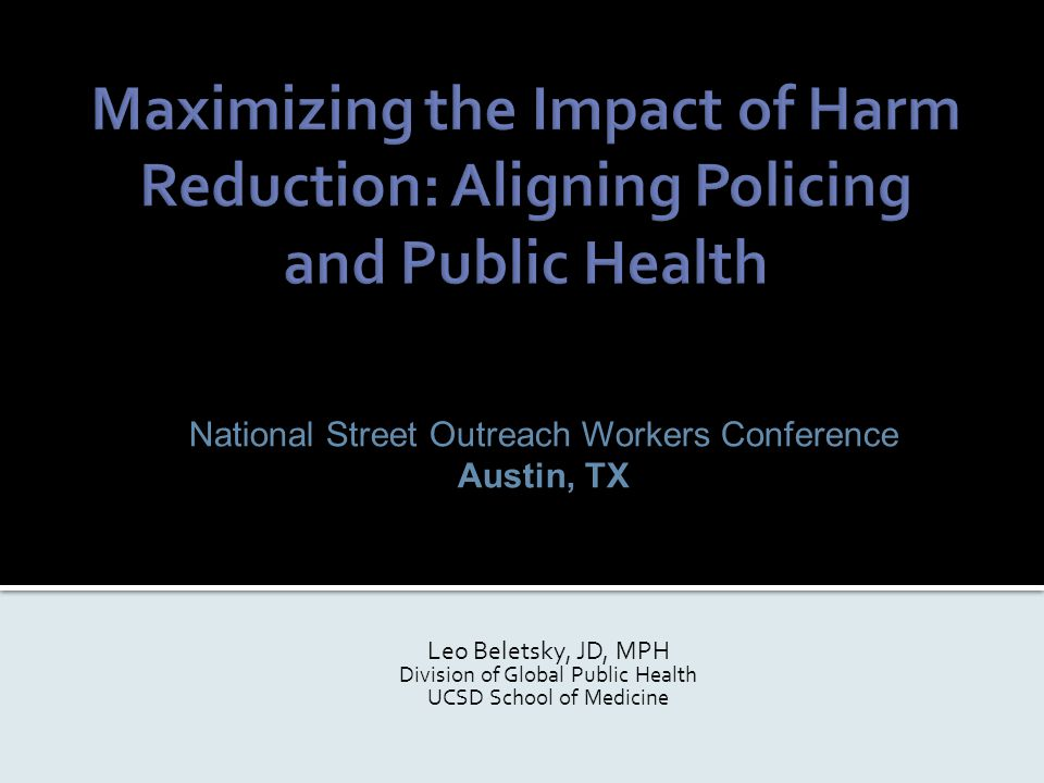 National Street Outreach Workers Conference Austin, TX Leo Beletsky, JD, MPH Division of Global Public Health UCSD School of Medicine