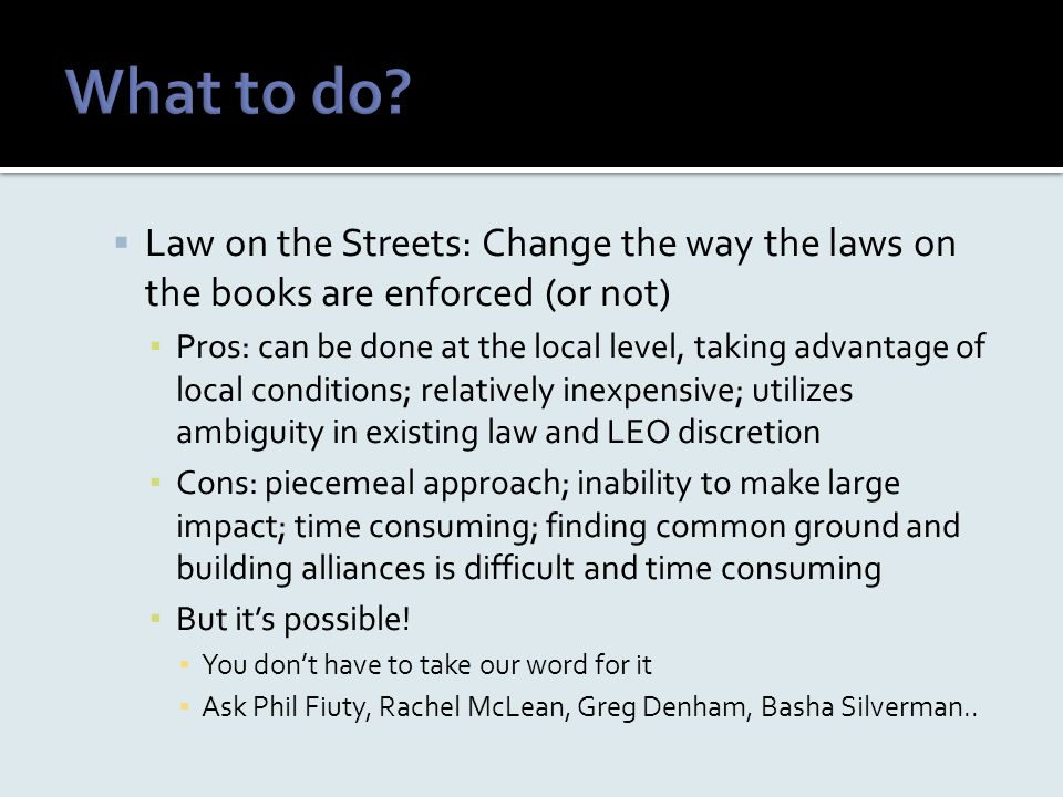  Law on the Streets: Change the way the laws on the books are enforced (or not) ▪ Pros: can be done at the local level, taking advantage of local con