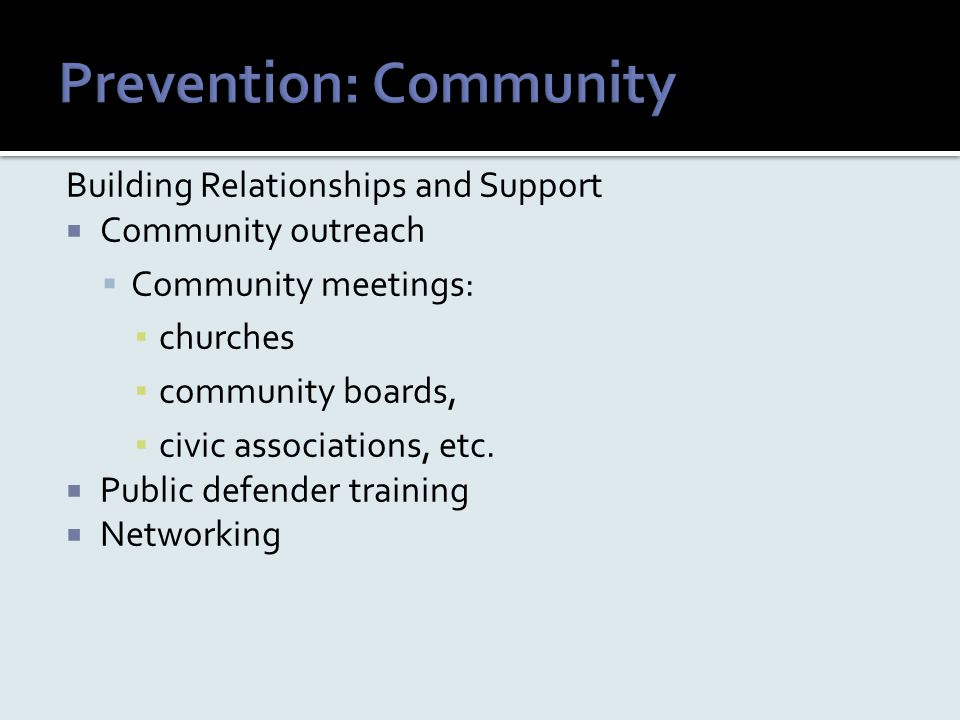 Building Relationships and Support  Community outreach  Community meetings: ▪ churches ▪ community boards, ▪ civic associations, etc.  Public defen