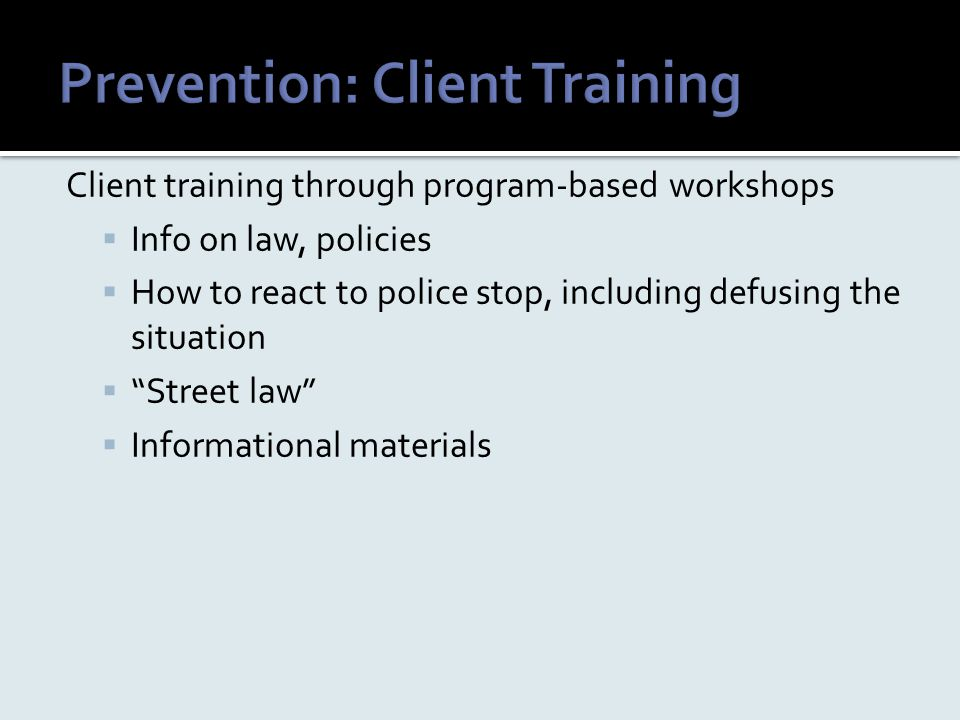 "Client training through program-based workshops  Info on law, policies  How to react to police stop, including defusing the situation  ""Street law"""
