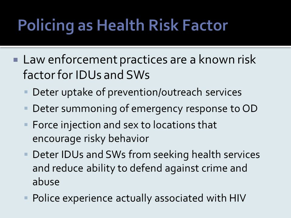  Law enforcement practices are a known risk factor for IDUs and SWs  Deter uptake of prevention/outreach services  Deter summoning of emergency res