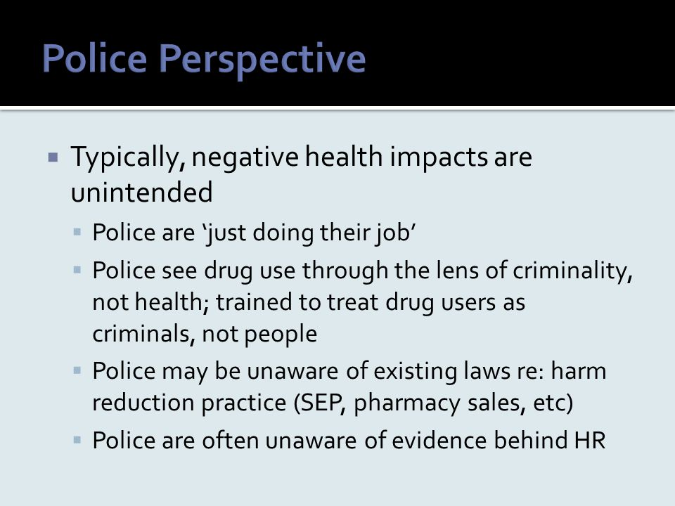 Typically, negative health impacts are unintended  Police are 'just doing their job'  Police see drug use through the lens of criminality, not hea