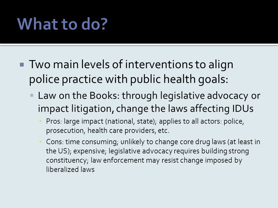  Two main levels of interventions to align police practice with public health goals:  Law on the Books: through legislative advocacy or impact litig