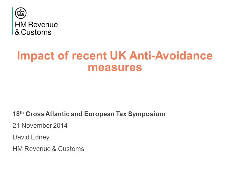 Impact of recent UK Anti-Avoidance measures 18 th Cross Atlantic and European Tax Symposium 21 November 2014 David Edney HM Revenue & Customs