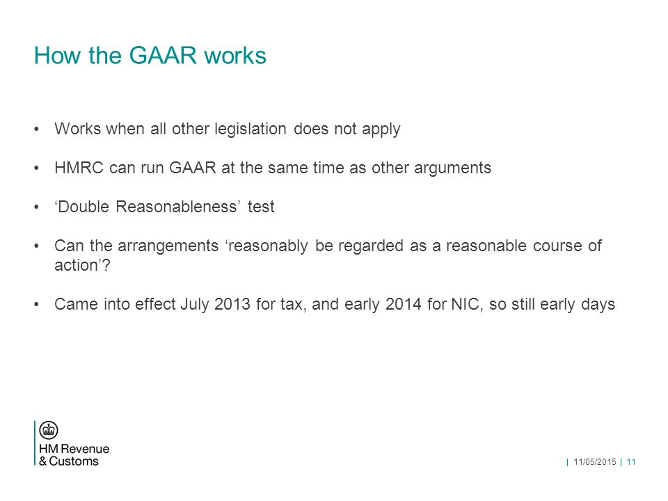 How the GAAR works Works when all other legislation does not apply HMRC can run GAAR at the same time as other arguments 'Double Reasonableness' test Can the arrangements 'reasonably be regarded as a reasonable course of action'.