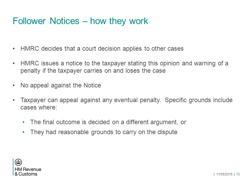 Follower Notices – how they work HMRC decides that a court decision applies to other cases HMRC issues a notice to the taxpayer stating this opinion and warning of a penalty if the taxpayer carries on and loses the case No appeal against the Notice Taxpayer can appeal against any eventual penalty.