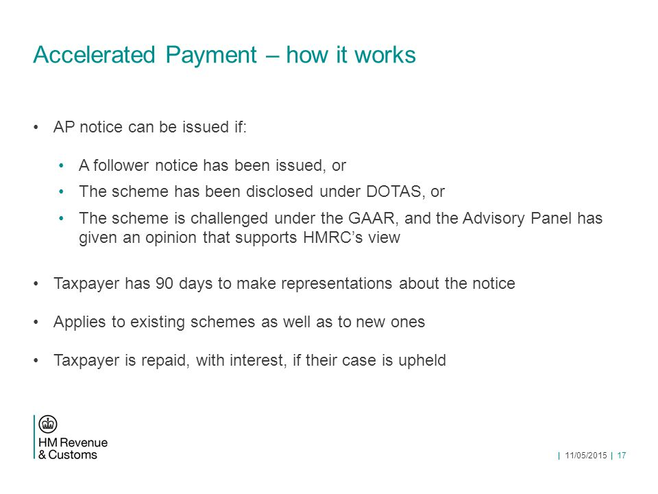 Accelerated Payment – how it works AP notice can be issued if: A follower notice has been issued, or The scheme has been disclosed under DOTAS, or The scheme is challenged under the GAAR, and the Advisory Panel has given an opinion that supports HMRC's view Taxpayer has 90 days to make representations about the notice Applies to existing schemes as well as to new ones Taxpayer is repaid, with interest, if their case is upheld | 11/05/2015 | 17